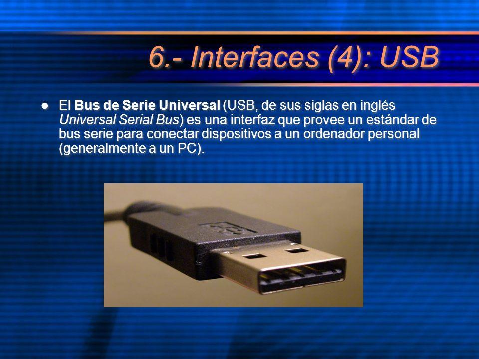 6.- Interfaces (4): USB El Bus de Serie Universal (USB, de sus siglas en inglés Universal Serial Bus) es una interfaz que provee un estándar de bus serie para conectar dispositivos a un ordenador personal (generalmente a un PC).