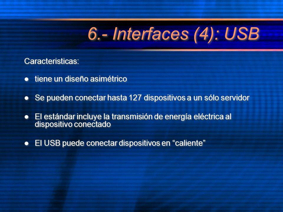 6.- Interfaces (4): USB Caracteristicas: tiene un diseño asimétrico Se pueden conectar hasta 127 dispositivos a un sólo servidor El estándar incluye l