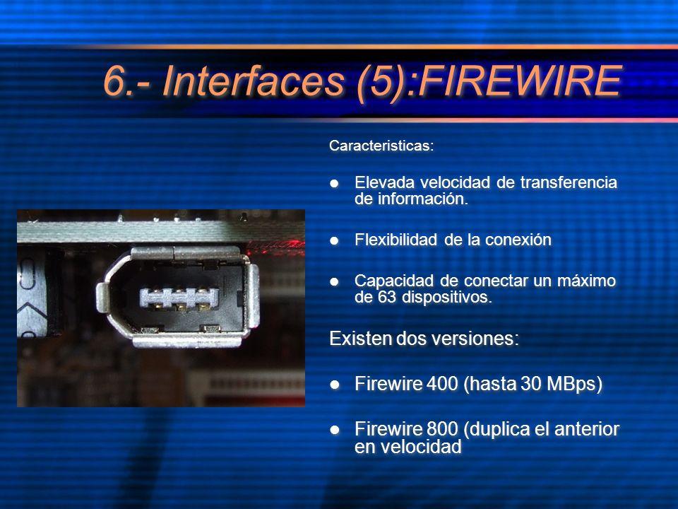 6.- Interfaces (5):FIREWIRE Caracteristicas: Elevada velocidad de transferencia de información. Flexibilidad de la conexión Capacidad de conectar un m