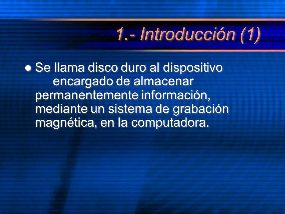 1.- Introducción (1) Se llama disco duro al dispositivo encargado de almacenar permanentemente información, mediante un sistema de grabación magnética, en la computadora.