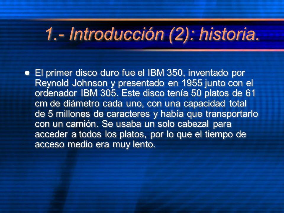 1.- Introducción (2): historia. El primer disco duro fue el IBM 350, inventado por Reynold Johnson y presentado en 1955 junto con el ordenador IBM 305