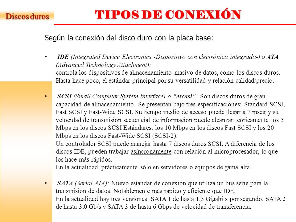 TIPOS DE CONEXIÓN Discos duros Según la conexión del disco duro con la placa base: IDE (Integrated Device Electronics -Dispositivo con electrónica integrada-) o ATA (Advanced Technology Attachment): controla los dispositivos de almacenamiento masivo de datos, como los discos duros.