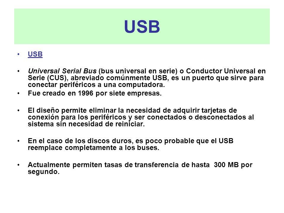 USB USB Universal Serial Bus (bus universal en serie) o Conductor Universal en Serie (CUS), abreviado comúnmente USB, es un puerto que sirve para cone