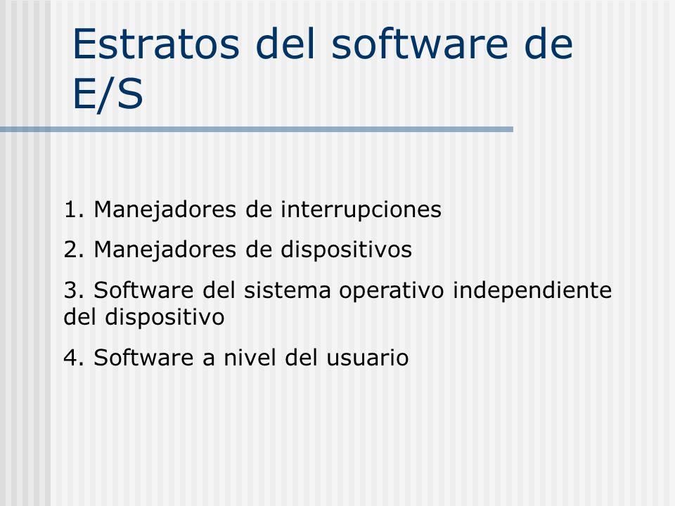 Estratos del software de E/S 1. Manejadores de interrupciones 2. Manejadores de dispositivos 3. Software del sistema operativo independiente del dispo
