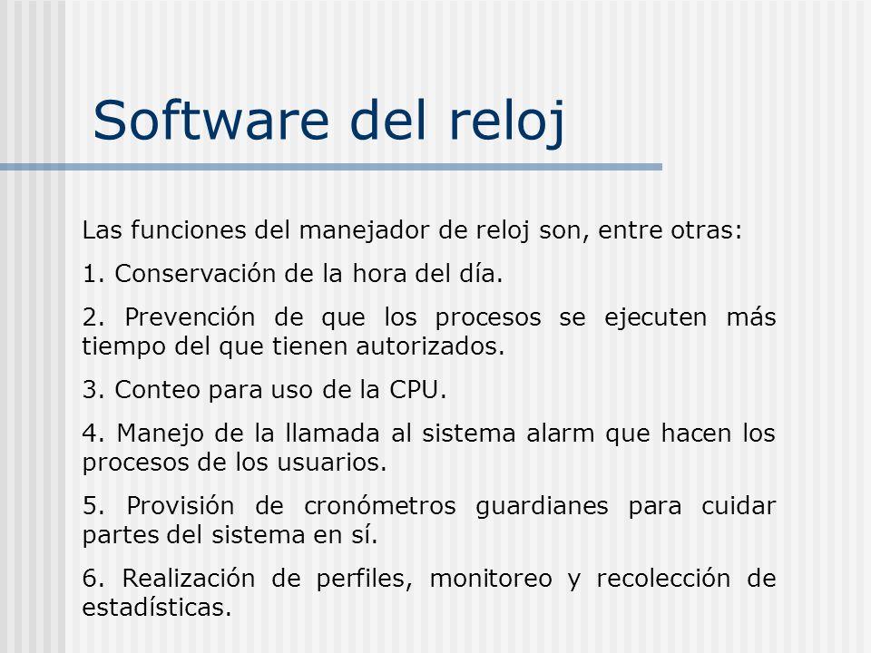 Software del reloj Las funciones del manejador de reloj son, entre otras: 1. Conservación de la hora del día. 2. Prevención de que los procesos se eje