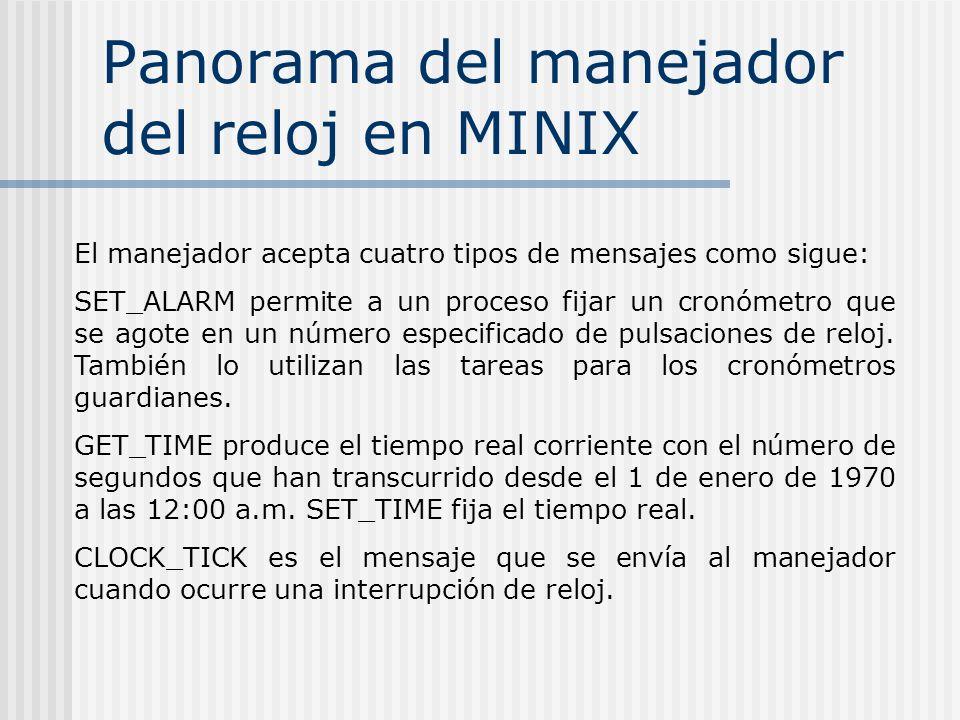 Panorama del manejador del reloj en MINIX El manejador acepta cuatro tipos de mensajes como sigue: SET_ALARM permite a un proceso fijar un cronómetro