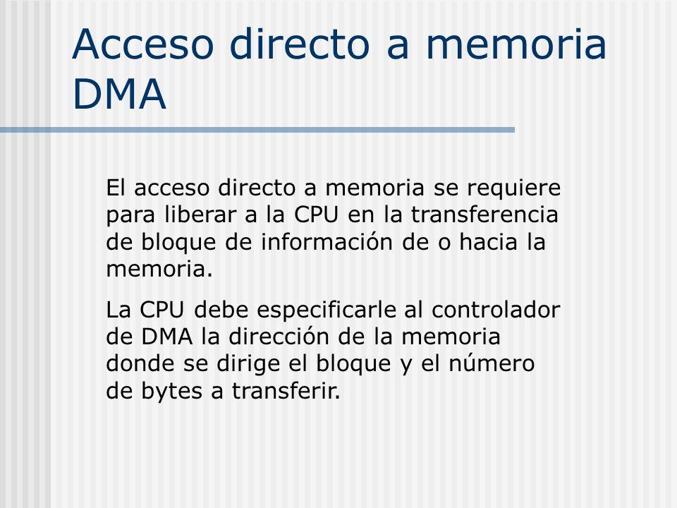 Acceso directo a memoria DMA El acceso directo a memoria se requiere para liberar a la CPU en la transferencia de bloque de información de o hacia la