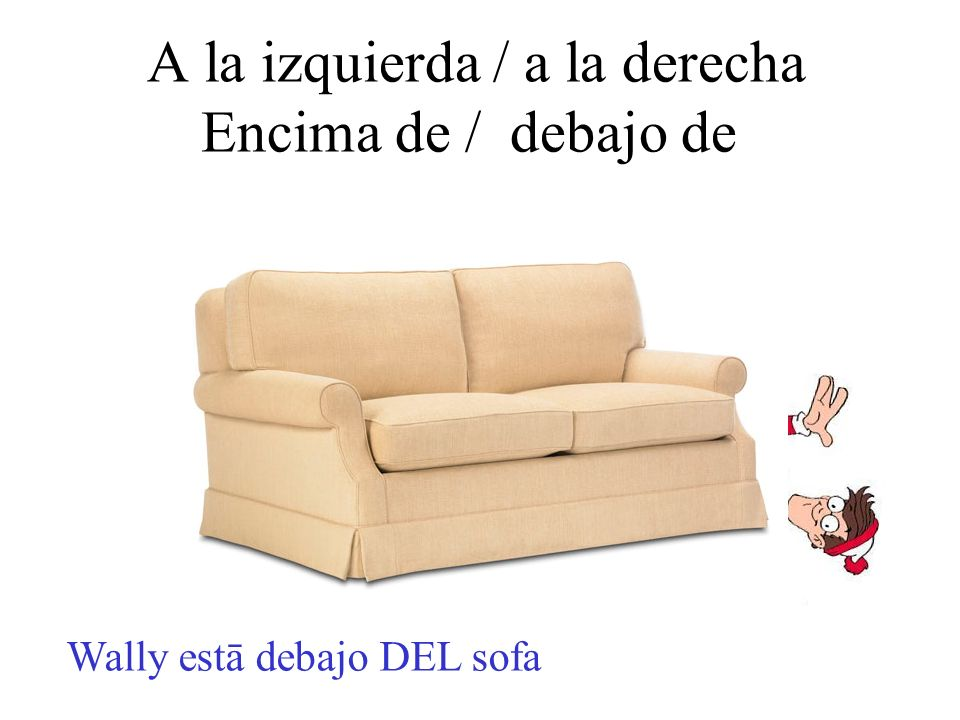A la izquierda / a la derecha Encima de / debajo de Wally estā debajo DEL sofa