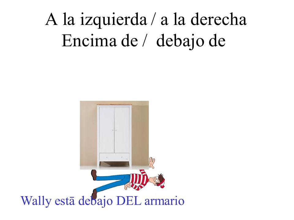 A la izquierda / a la derecha Encima de / debajo de Wally estā debajo DEL armario