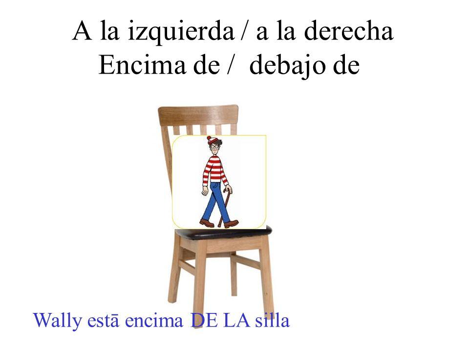 A la izquierda / a la derecha Encima de / debajo de Wally estā encima DE LA silla