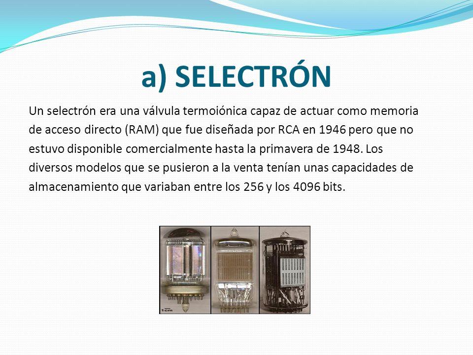a) SELECTRÓN Un selectrón era una válvula termoiónica capaz de actuar como memoria de acceso directo (RAM) que fue diseñada por RCA en 1946 pero que no estuvo disponible comercialmente hasta la primavera de 1948.