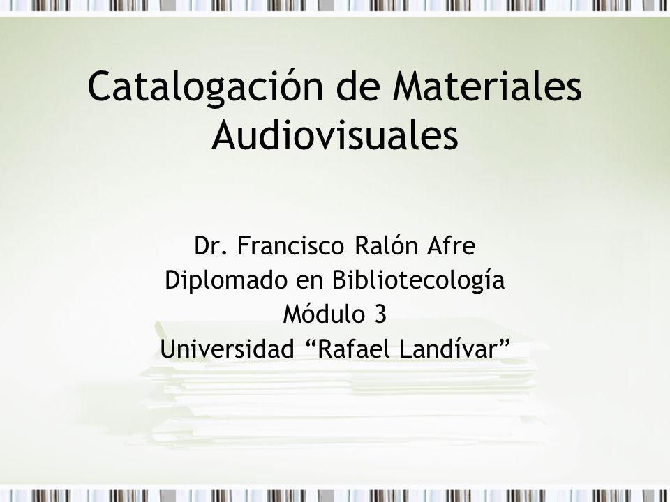 Catalogación de Materiales Audiovisuales Dr. Francisco Ralón Afre Diplomado en Bibliotecología Módulo 3 Universidad Rafael Landívar