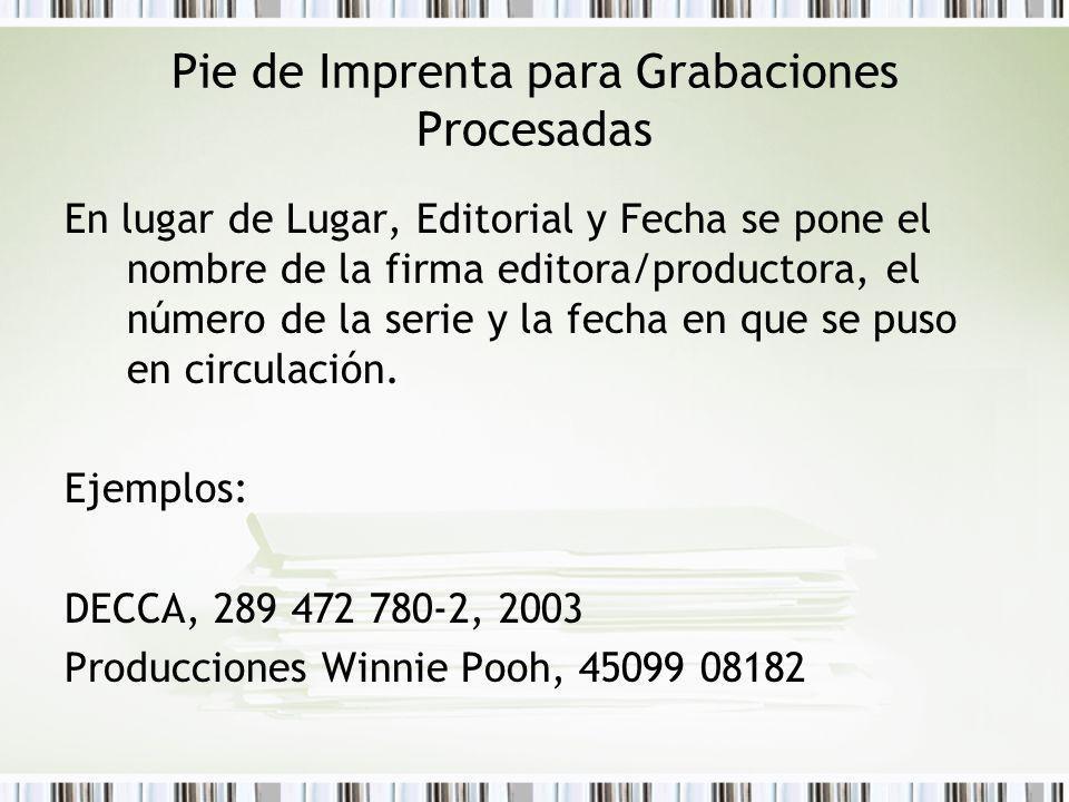 Pie de Imprenta para Grabaciones Procesadas En lugar de Lugar, Editorial y Fecha se pone el nombre de la firma editora/productora, el número de la serie y la fecha en que se puso en circulación.
