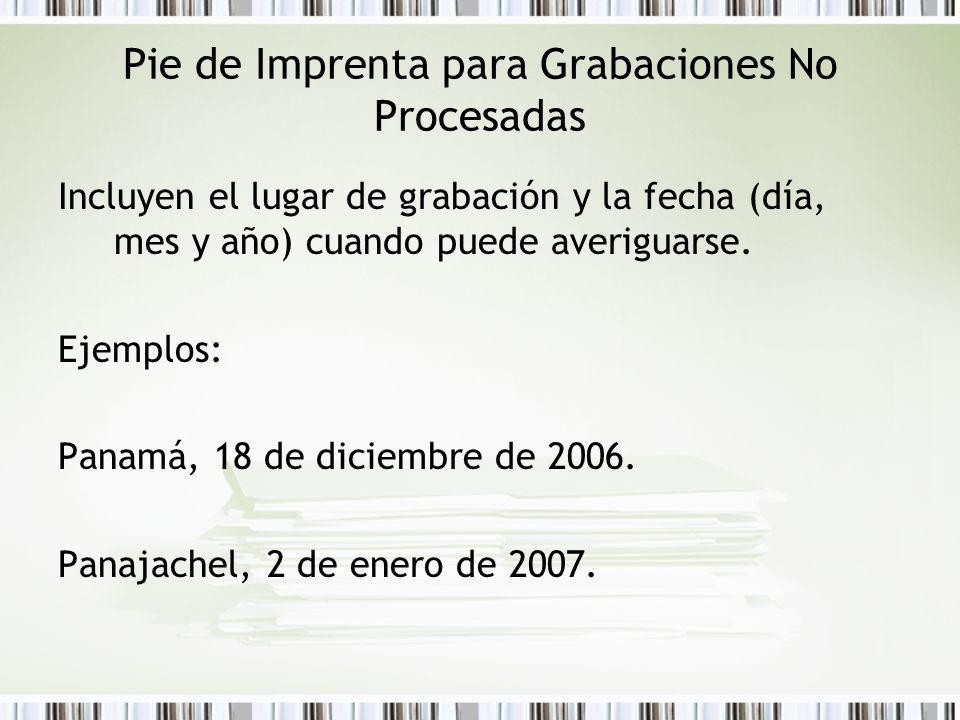 Pie de Imprenta para Grabaciones No Procesadas Incluyen el lugar de grabación y la fecha (día, mes y año) cuando puede averiguarse. Ejemplos: Panamá,