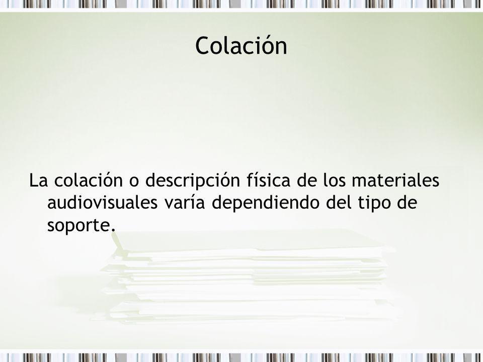 Colación La colación o descripción física de los materiales audiovisuales varía dependiendo del tipo de soporte.