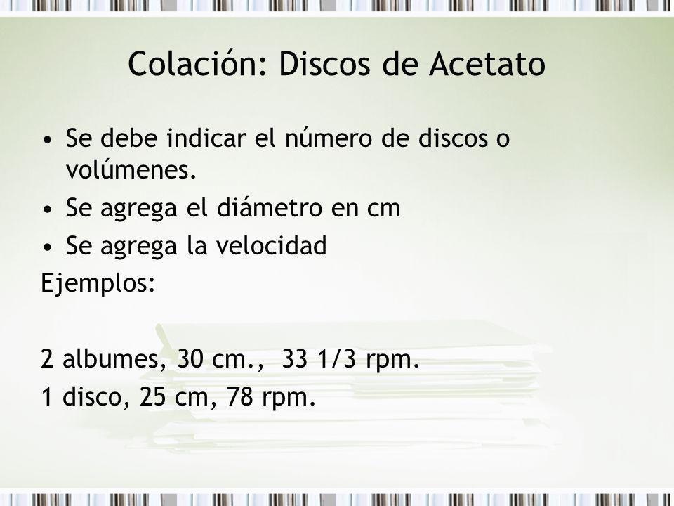 Colación: Discos de Acetato Se debe indicar el número de discos o volúmenes. Se agrega el diámetro en cm Se agrega la velocidad Ejemplos: 2 albumes, 3