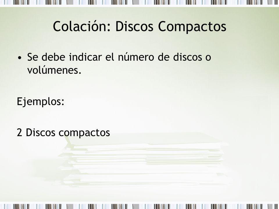 Colación: Discos Compactos Se debe indicar el número de discos o volúmenes. Ejemplos: 2 Discos compactos