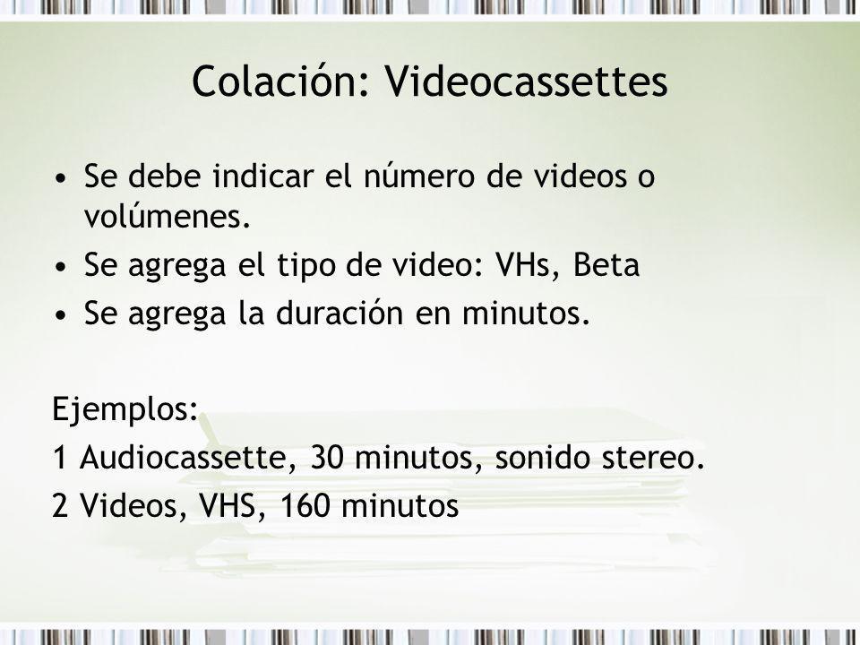 Colación: Videocassettes Se debe indicar el número de videos o volúmenes. Se agrega el tipo de video: VHs, Beta Se agrega la duración en minutos. Ejem