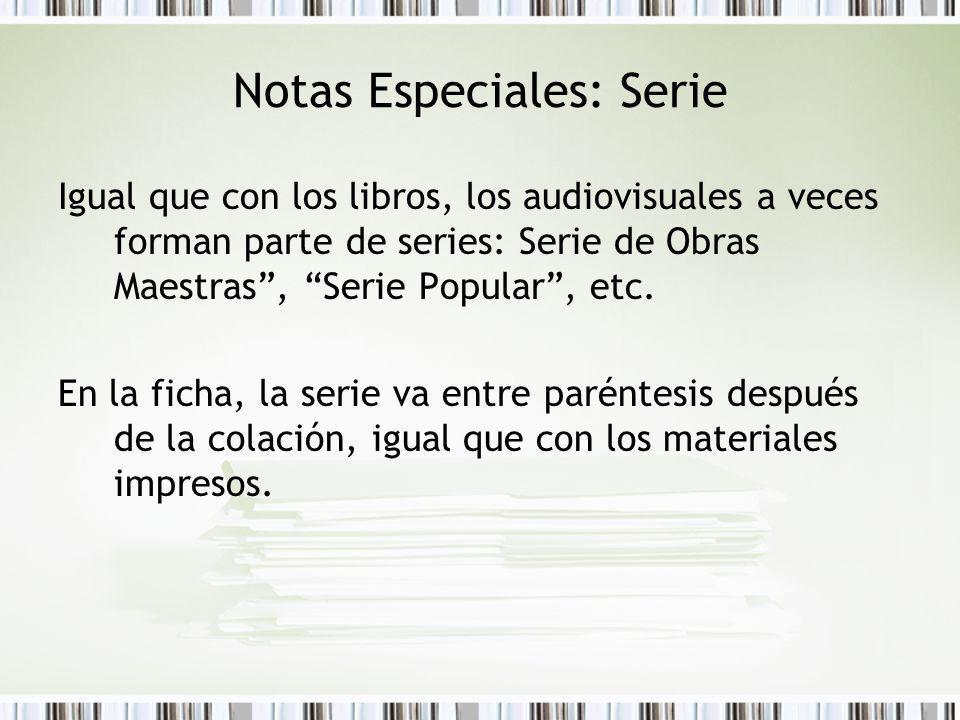 Notas Especiales: Serie Igual que con los libros, los audiovisuales a veces forman parte de series: Serie de Obras Maestras, Serie Popular, etc. En la