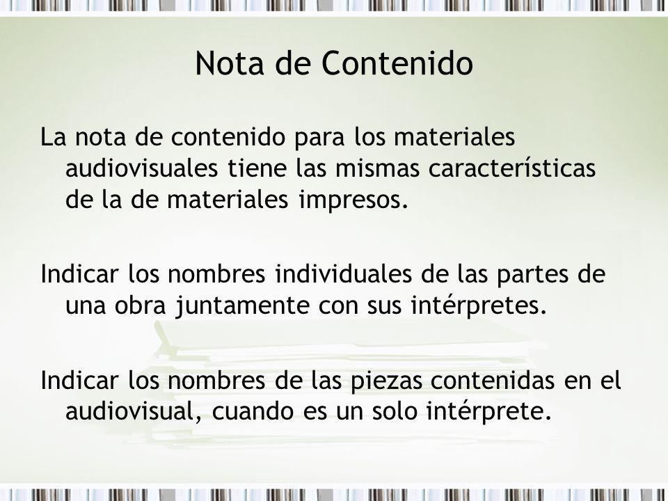 Nota de Contenido La nota de contenido para los materiales audiovisuales tiene las mismas características de la de materiales impresos. Indicar los no