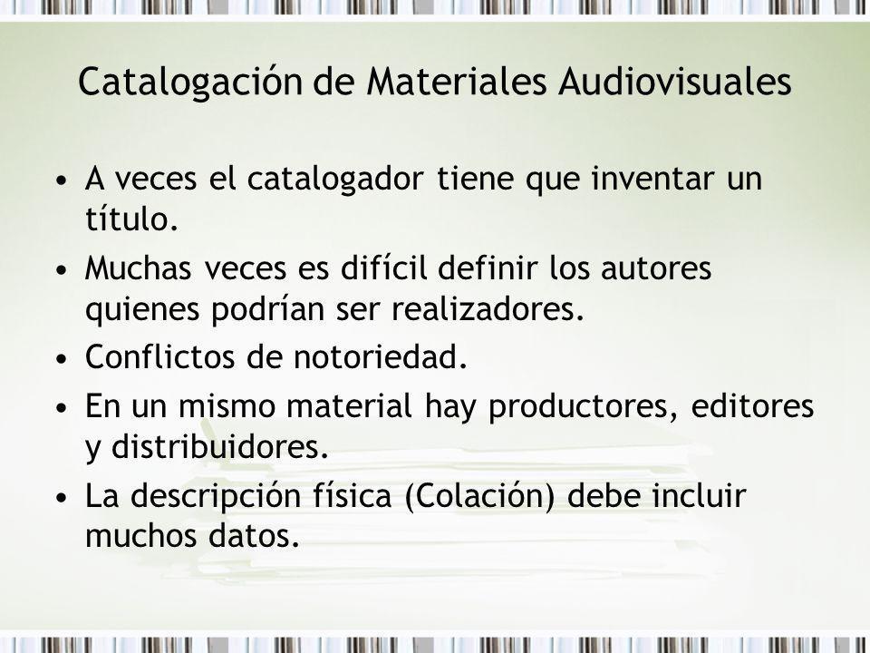 Catalogación de Materiales Audiovisuales A veces el catalogador tiene que inventar un título. Muchas veces es difícil definir los autores quienes podr