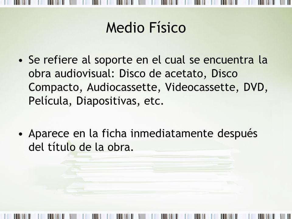 Medio Físico Se refiere al soporte en el cual se encuentra la obra audiovisual: Disco de acetato, Disco Compacto, Audiocassette, Videocassette, DVD, Película, Diapositivas, etc.