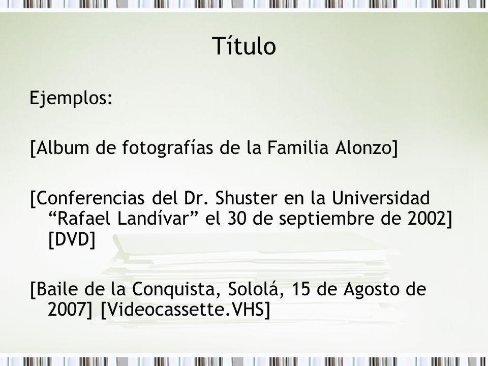 Título Ejemplos: [Album de fotografías de la Familia Alonzo] [Conferencias del Dr. Shuster en la Universidad Rafael Landívar el 30 de septiembre de 20