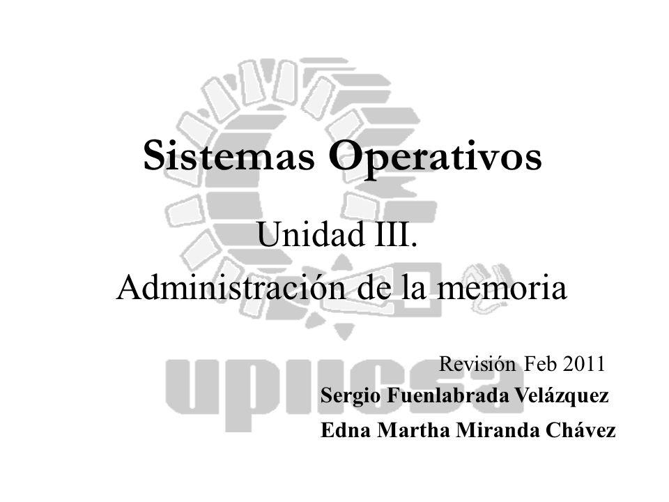 Sergio Fuenlabrada Velázquez Edna Martha Miranda Chávez Sistemas Operativos Unidad III. Administración de la memoria Revisión Feb 2011