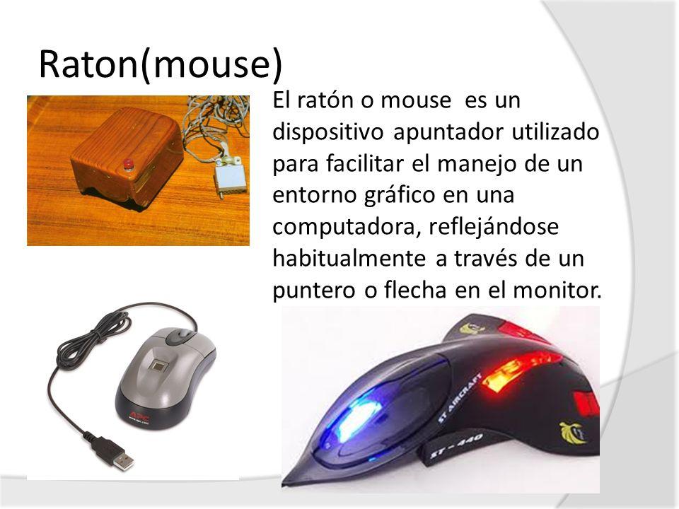 Raton(mouse) El ratón o mouse es un dispositivo apuntador utilizado para facilitar el manejo de un entorno gráfico en una computadora, reflejándose ha