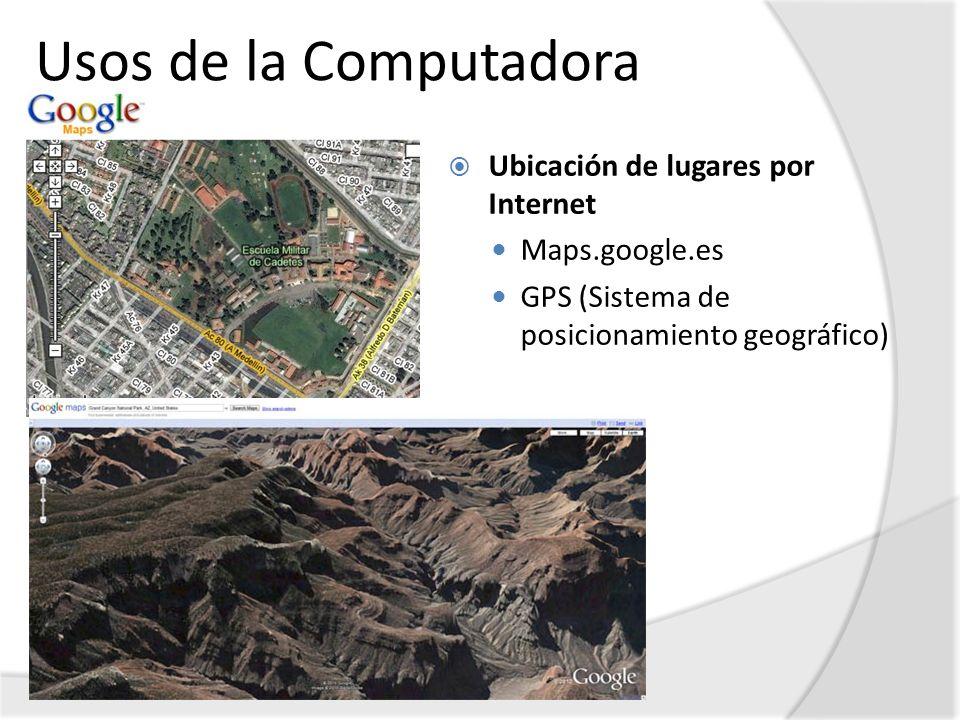 Usos de la Computadora Ubicación de lugares por Internet Maps.google.es GPS (Sistema de posicionamiento geográfico)