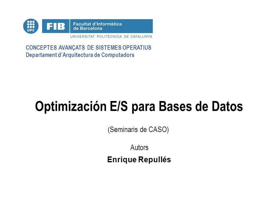 CONCEPTES AVANÇATS DE SISTEMES OPERATIUS Departament dArquitectura de Computadors (Seminaris de CASO) Autors Optimización E/S para Bases de Datos Enrique Repullés