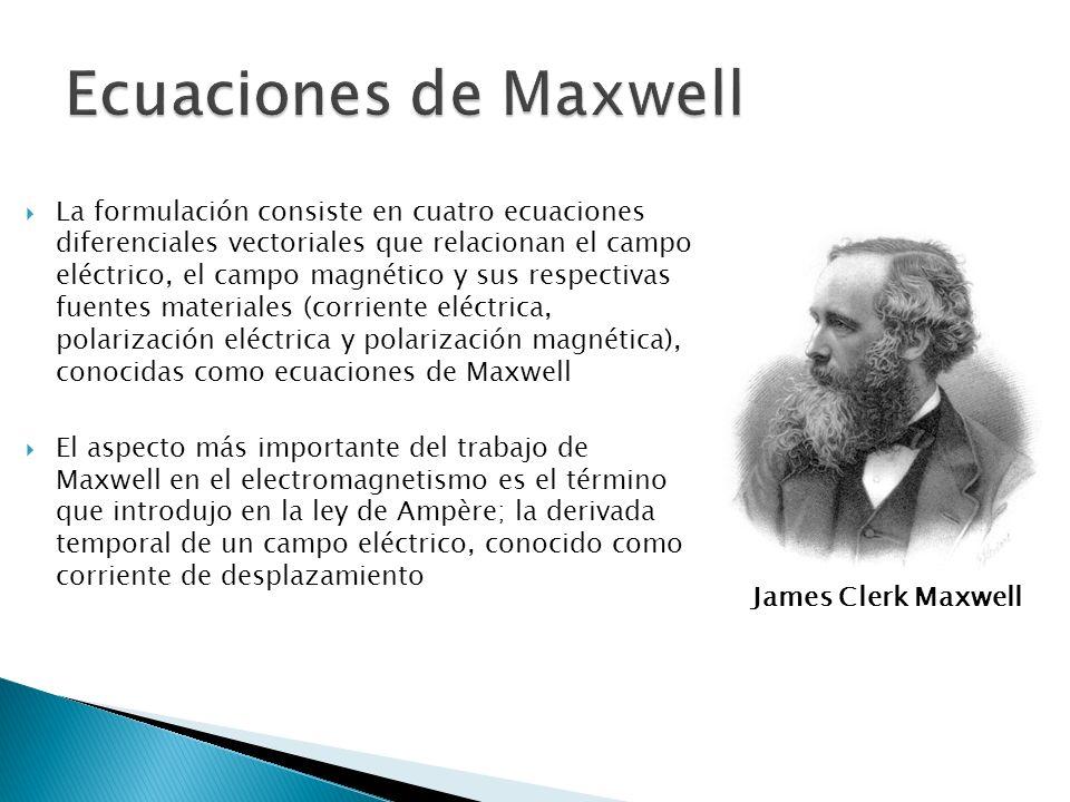 La formulación consiste en cuatro ecuaciones diferenciales vectoriales que relacionan el campo eléctrico, el campo magnético y sus respectivas fuentes materiales (corriente eléctrica, polarización eléctrica y polarización magnética), conocidas como ecuaciones de Maxwell El aspecto más importante del trabajo de Maxwell en el electromagnetismo es el término que introdujo en la ley de Ampère; la derivada temporal de un campo eléctrico, conocido como corriente de desplazamiento James Clerk Maxwell
