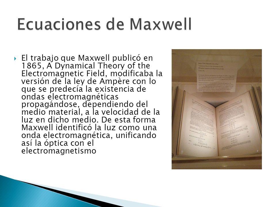 El trabajo que Maxwell publicó en 1865, A Dynamical Theory of the Electromagnetic Field, modificaba la versión de la ley de Ampère con lo que se predecía la existencia de ondas electromagnéticas propagándose, dependiendo del medio material, a la velocidad de la luz en dicho medio.