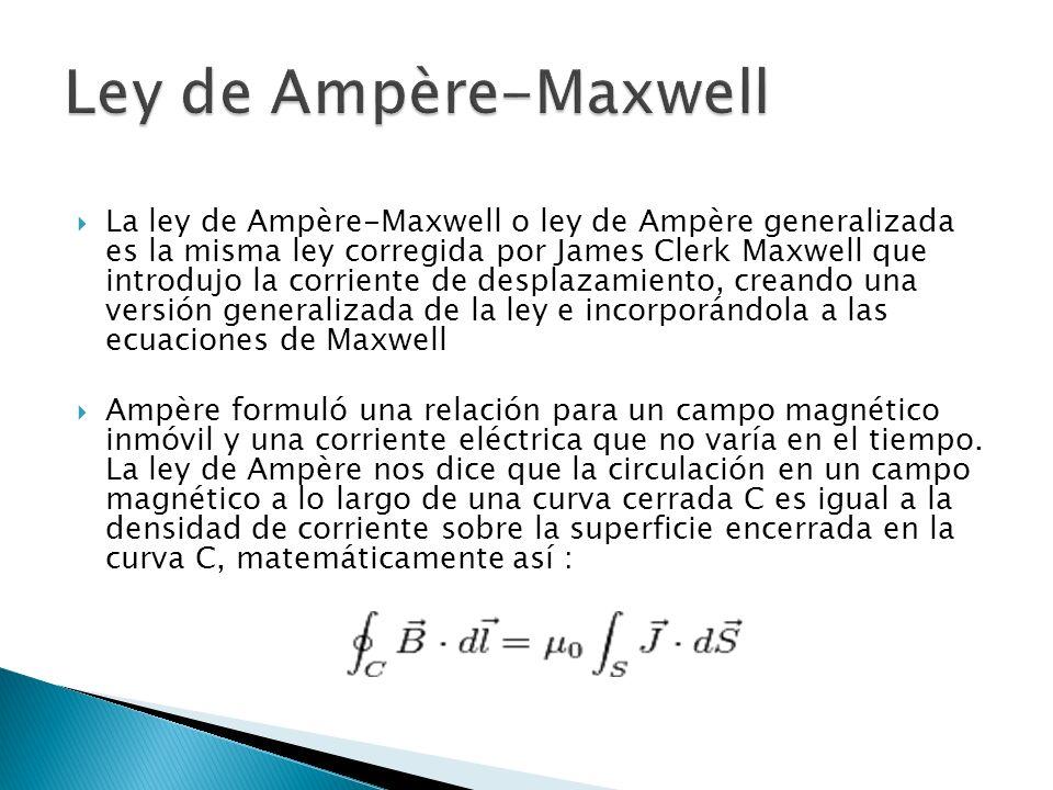 La ley de Ampère-Maxwell o ley de Ampère generalizada es la misma ley corregida por James Clerk Maxwell que introdujo la corriente de desplazamiento, creando una versión generalizada de la ley e incorporándola a las ecuaciones de Maxwell Ampère formuló una relación para un campo magnético inmóvil y una corriente eléctrica que no varía en el tiempo.