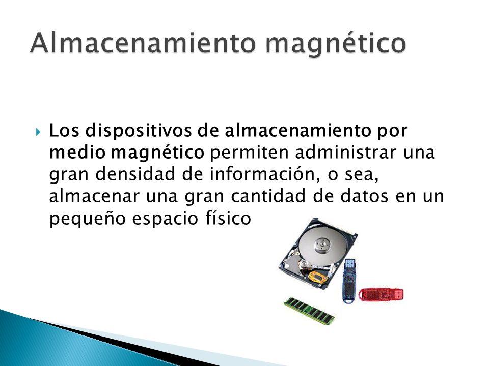 Los dispositivos de almacenamiento por medio magnético permiten administrar una gran densidad de información, o sea, almacenar una gran cantidad de datos en un pequeño espacio físico