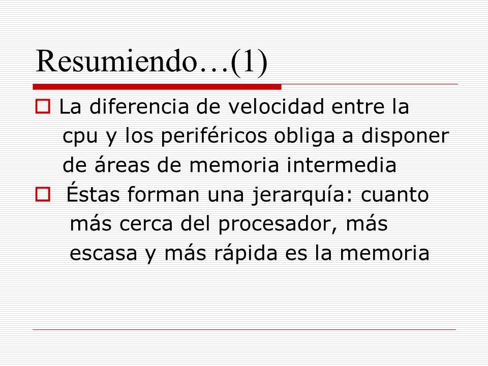 Resumiendo…(1) La diferencia de velocidad entre la cpu y los periféricos obliga a disponer de áreas de memoria intermedia Éstas forman una jerarquía: cuanto más cerca del procesador, más escasa y más rápida es la memoria