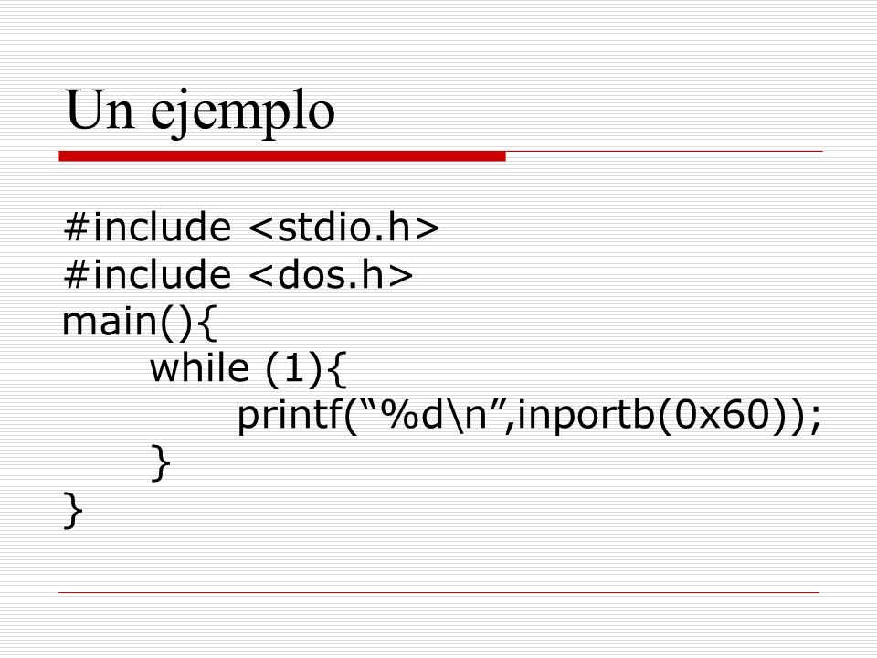 Un ejemplo #include main(){ while (1){ printf(%d\n,inportb(0x60)); }