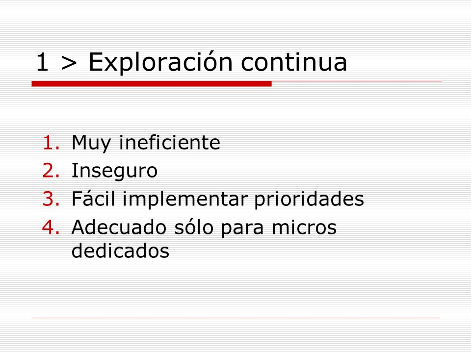 1 > Exploración continua 1.Muy ineficiente 2.Inseguro 3.Fácil implementar prioridades 4.Adecuado sólo para micros dedicados
