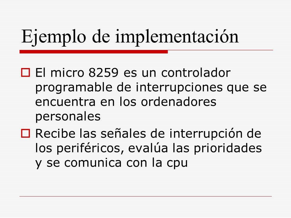 Ejemplo de implementación El micro 8259 es un controlador programable de interrupciones que se encuentra en los ordenadores personales Recibe las señales de interrupción de los periféricos, evalúa las prioridades y se comunica con la cpu