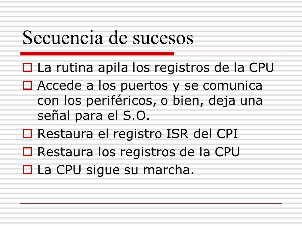 Secuencia de sucesos La rutina apila los registros de la CPU Accede a los puertos y se comunica con los periféricos, o bien, deja una señal para el S.O.