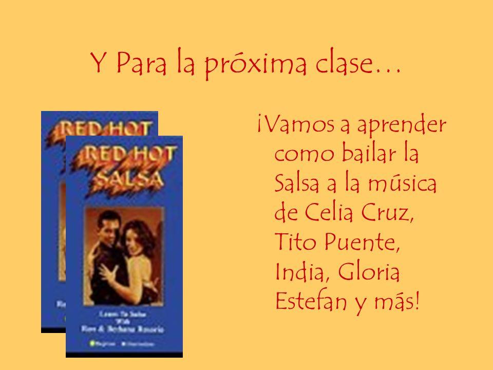 Y Para la próxima clase… ¡Vamos a aprender como bailar la Salsa a la música de Celia Cruz, Tito Puente, India, Gloria Estefan y más!