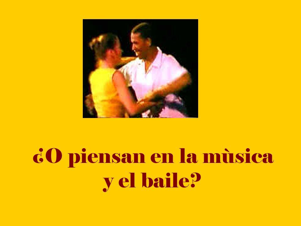 ¿O piensan en la mùsica y el baile?