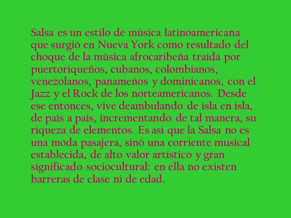 Salsa es un estilo de música latinoamericana que surgió en Nueva York como resultado del choque de la música afrocaribeña traída por puertoriqueños, c