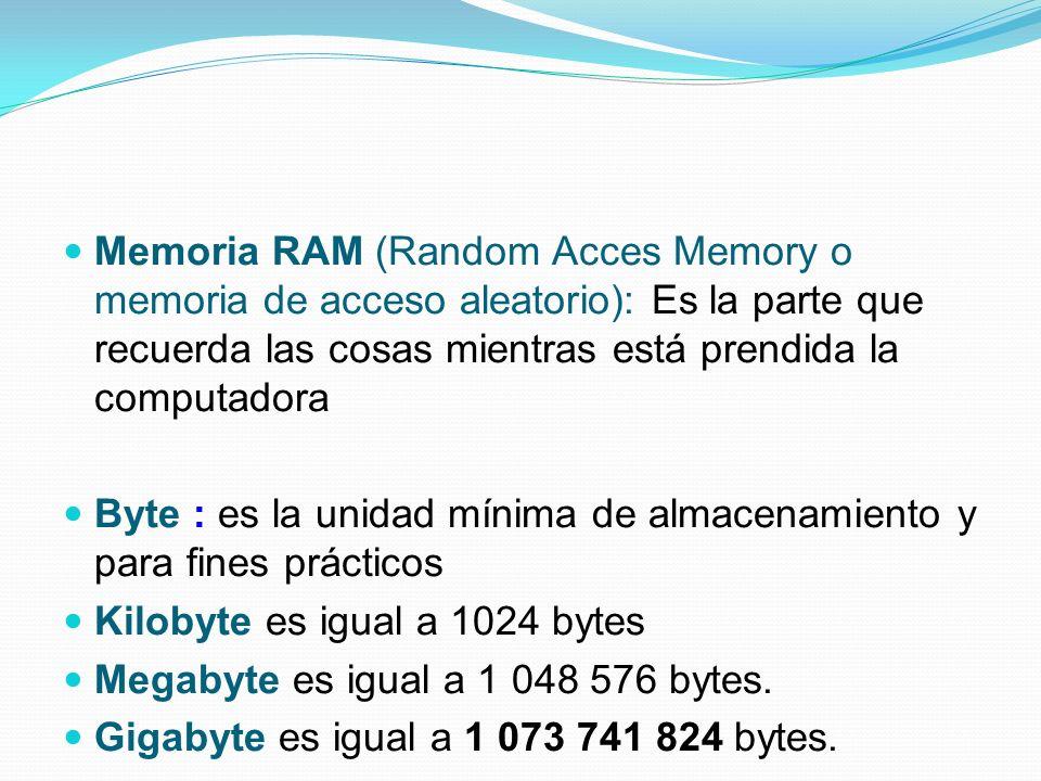 Memoria RAM (Random Acces Memory o memoria de acceso aleatorio): Es la parte que recuerda las cosas mientras está prendida la computadora Byte : es la unidad mínima de almacenamiento y para fines prácticos Kilobyte es igual a 1024 bytes Megabyte es igual a 1 048 576 bytes.