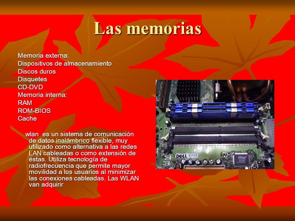 Las memorias Memoria externa: Dispositivos de almacenamiento Discos duros DisquetesCD-DVD Memoria interna: RAMROM-BIOSCache wlan es un sistema de comunicación de datos inalámbrico flexible, muy utilizado como alternativa a las redes LAN cableadas o como extensión de éstas.