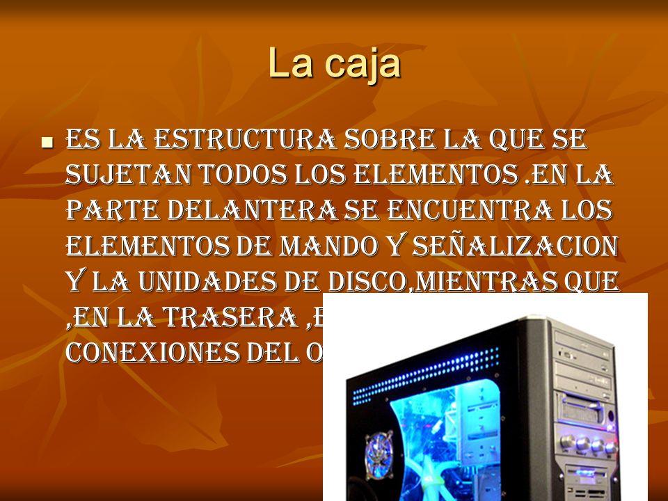 La caja Es la estructura sobre la que se sujetan todos los elementos.en la parte delantera se encuentra los elementos de mando y señalizacion y la unidades de disco,mientras que,en la trasera,estan todas las conexiones del ordenador Es la estructura sobre la que se sujetan todos los elementos.en la parte delantera se encuentra los elementos de mando y señalizacion y la unidades de disco,mientras que,en la trasera,estan todas las conexiones del ordenador