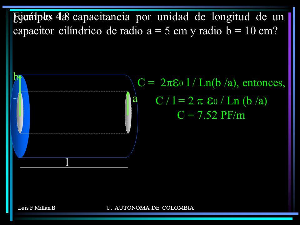 Luis F Millán BU. AUTONOMA DE COLOMBIA ¿cuál es la capacitancia por unidad de longitud de un capacitor cilíndrico de radio a = 5 cm y radio b = 10 cm?