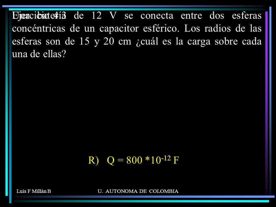 Luis F Millán BU. AUTONOMA DE COLOMBIA Una batería de 12 V se conecta entre dos esferas concéntricas de un capacitor esférico. Los radios de las esfer