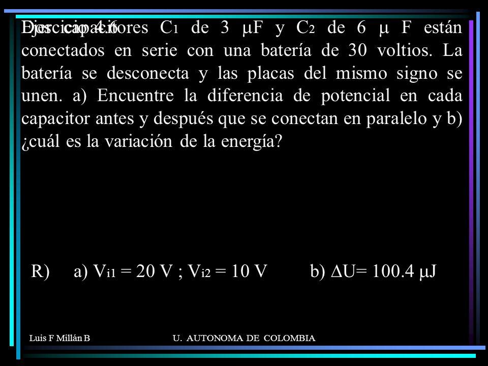 Luis F Millán BU. AUTONOMA DE COLOMBIA Dos capacitores C 1 de 3 F y C 2 de 6 F están conectados en serie con una batería de 30 voltios. La batería se