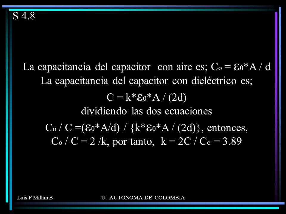 Luis F Millán BU. AUTONOMA DE COLOMBIA S 4.8 La capacitancia del capacitor con aire es; C o = 0 *A / d La capacitancia del capacitor con dieléctrico e